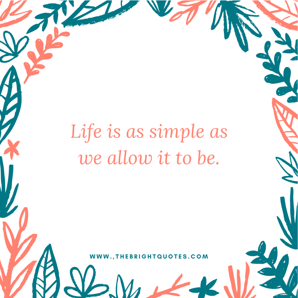 Life is as simple as we allow it to be.