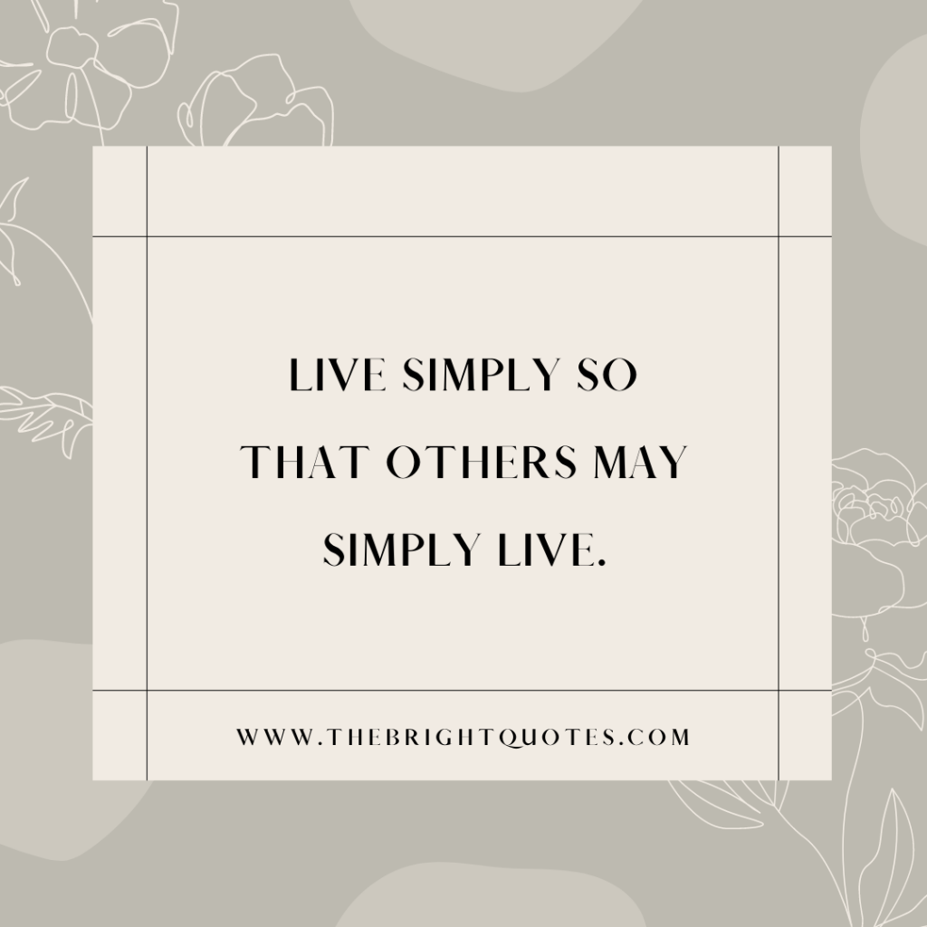 Live simply so that others may simply live.