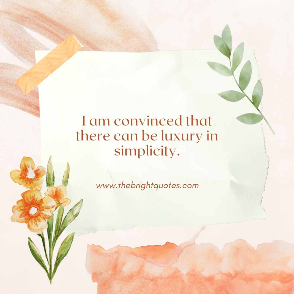 I am convinced that there can be luxury in simplicity.