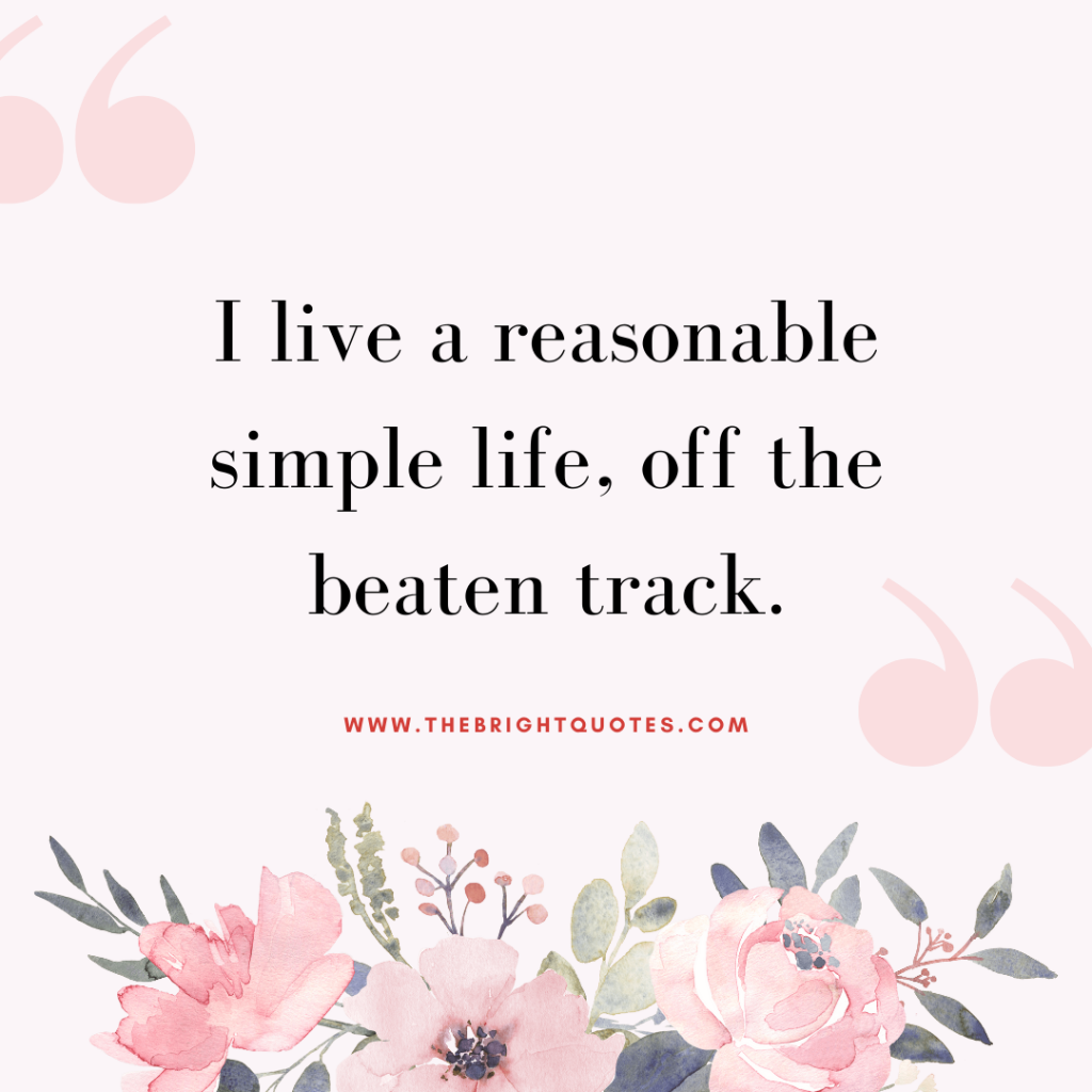 I live a reasonable simple life, off the beaten track.