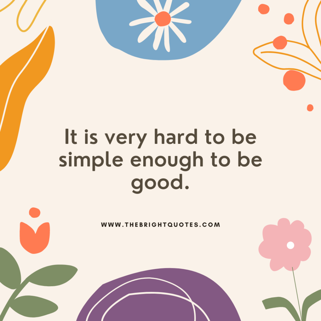 It is very hard to be simple enough to be good.