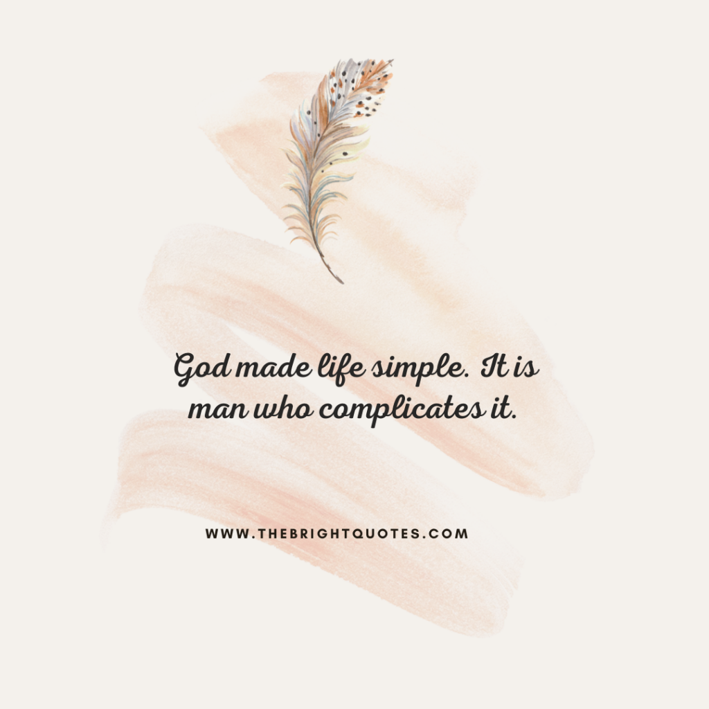 God made life simple. It is man who complicates it.