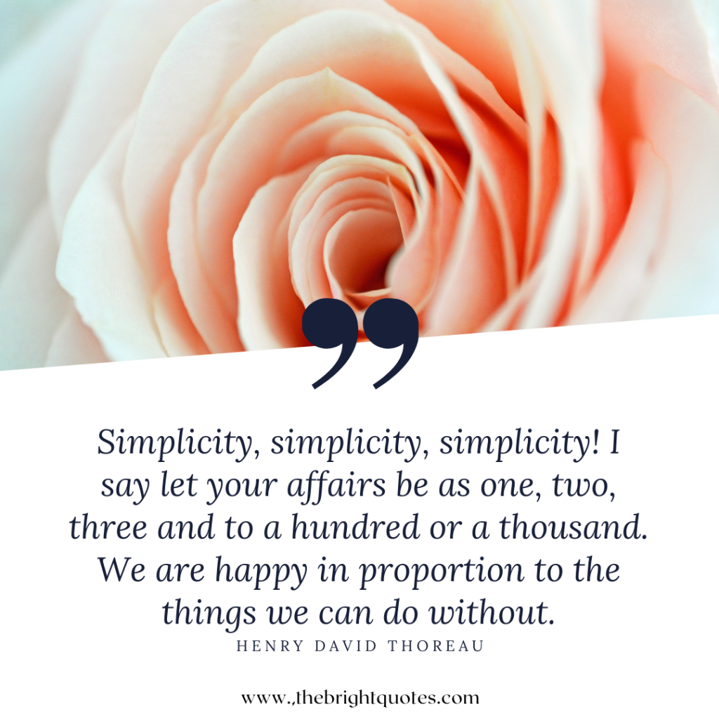 Simplicity, simplicity, simplicity! I say let your affairs be as one, two, three and to a hundred or a thousand. We are happy in proportion to the things we can do without.