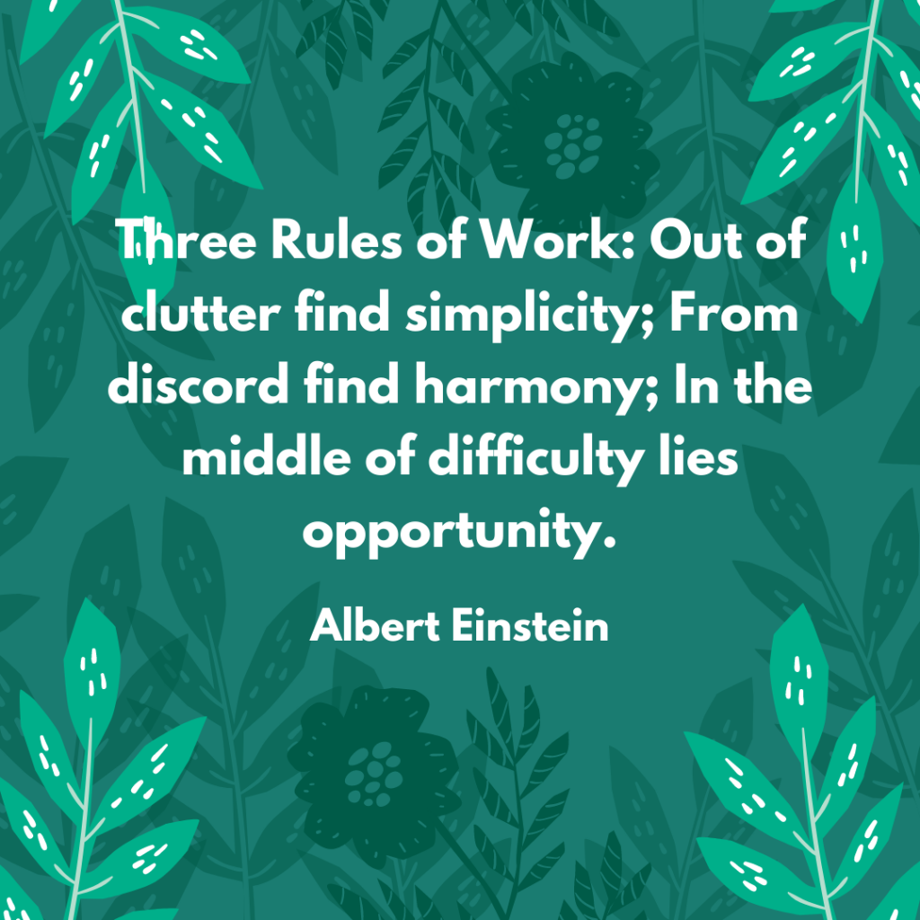 Three Rules of Work: Out of clutter find simplicity; From discord find harmony; In the middle of difficulty lies opportunity.
