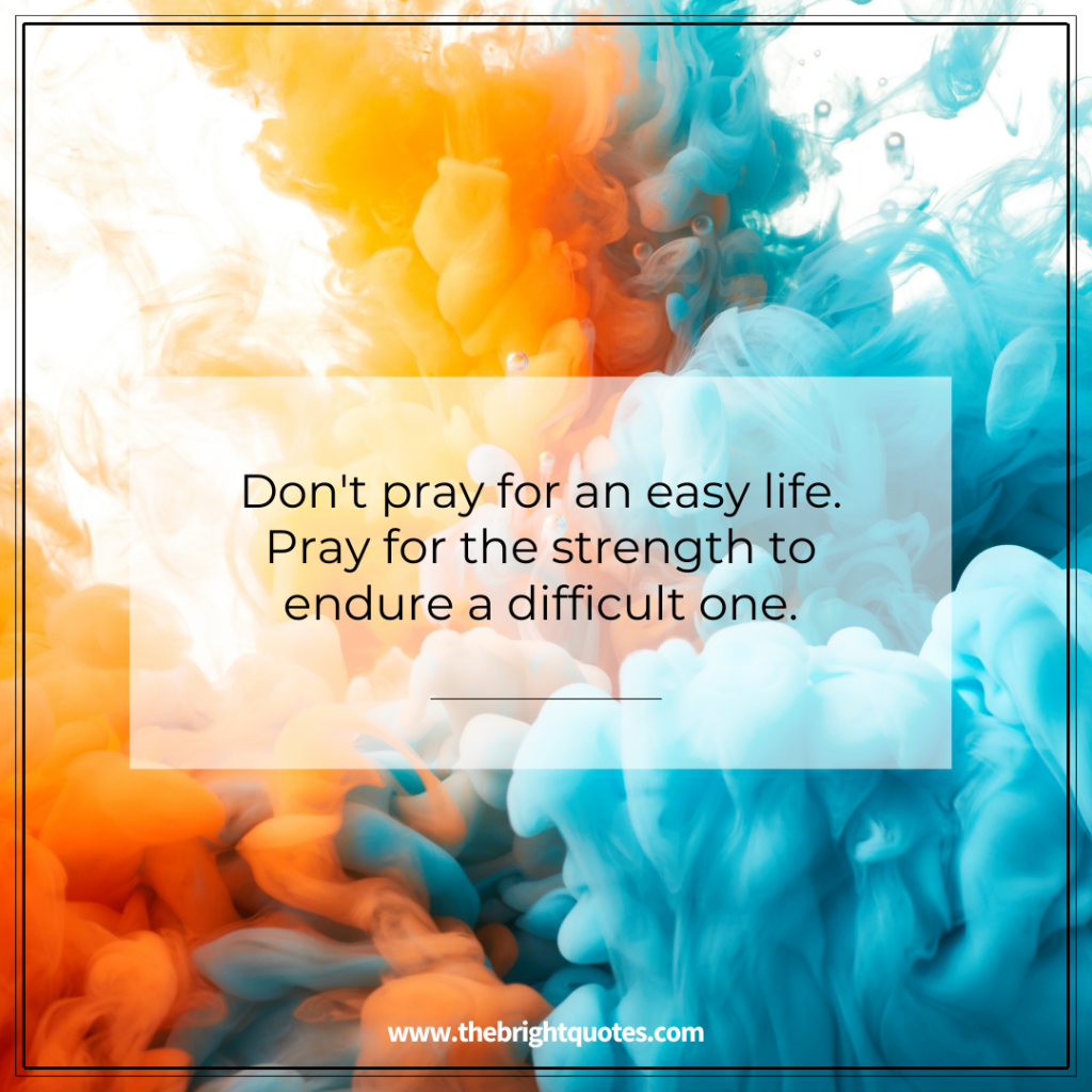 Don't pray for an easy life. Pray for the strength to endure a difficult one.