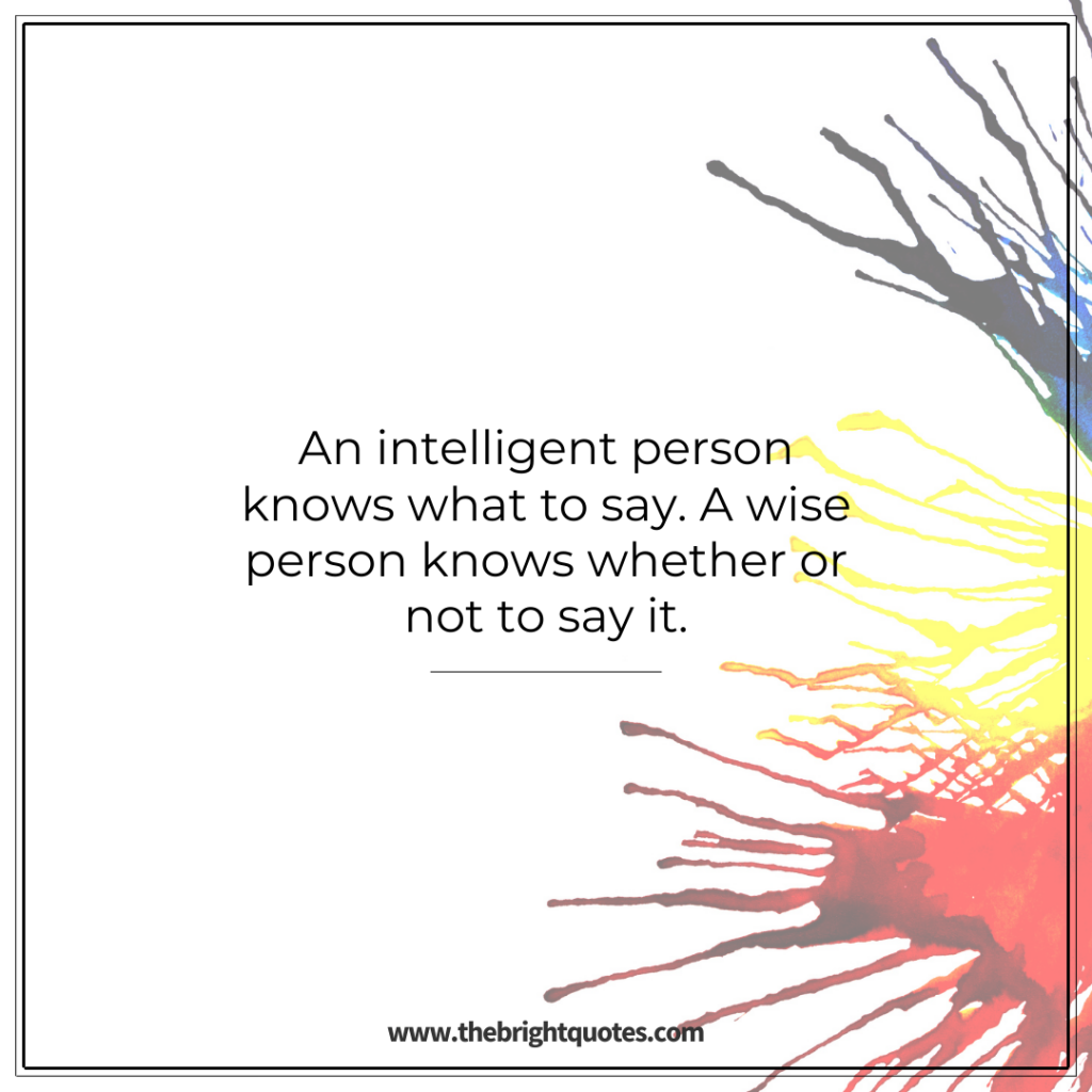 An intelligent person knows what to say. A wise person knows whether or not to say it.