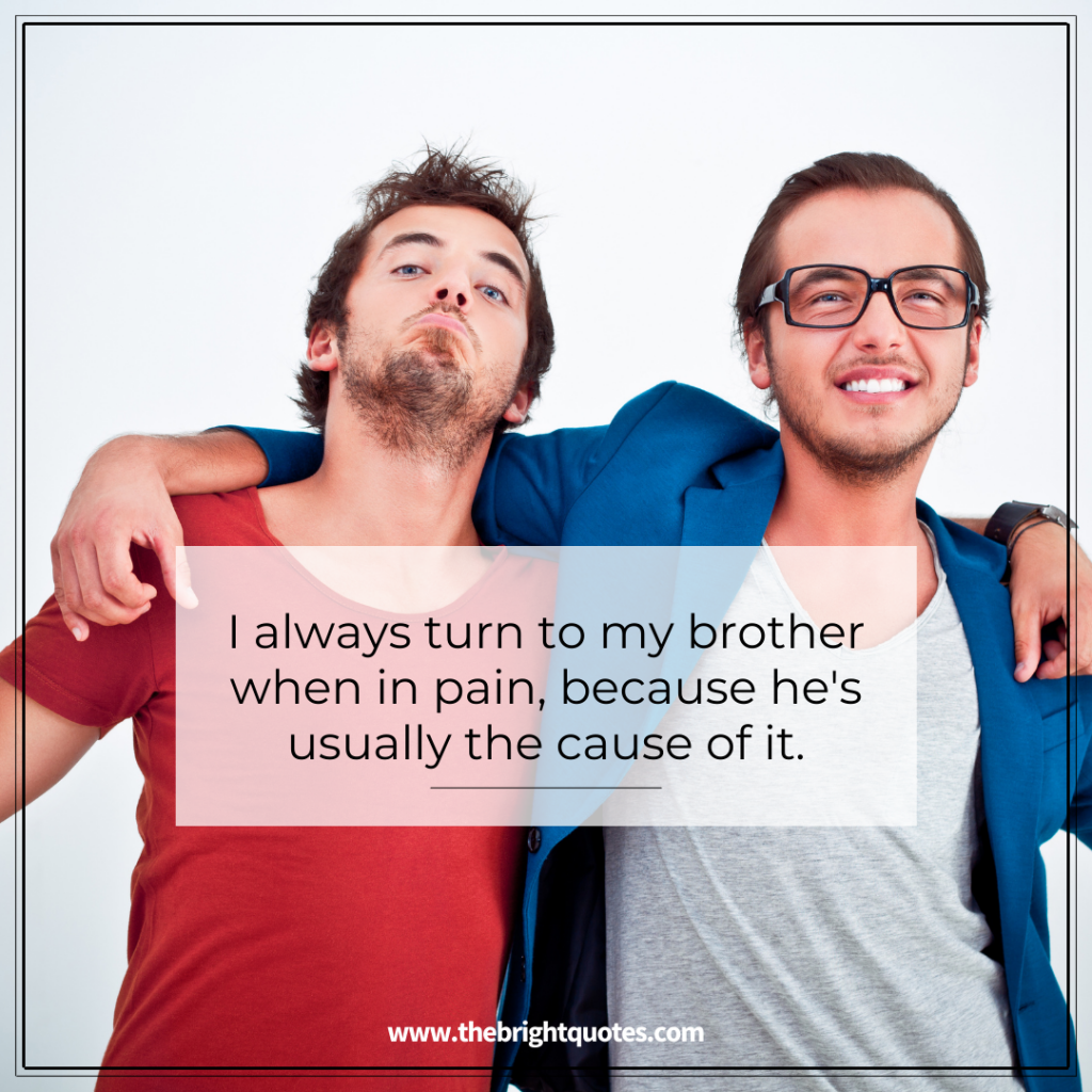 I always turn to my brother when in pain, because he's usually the cause of it
