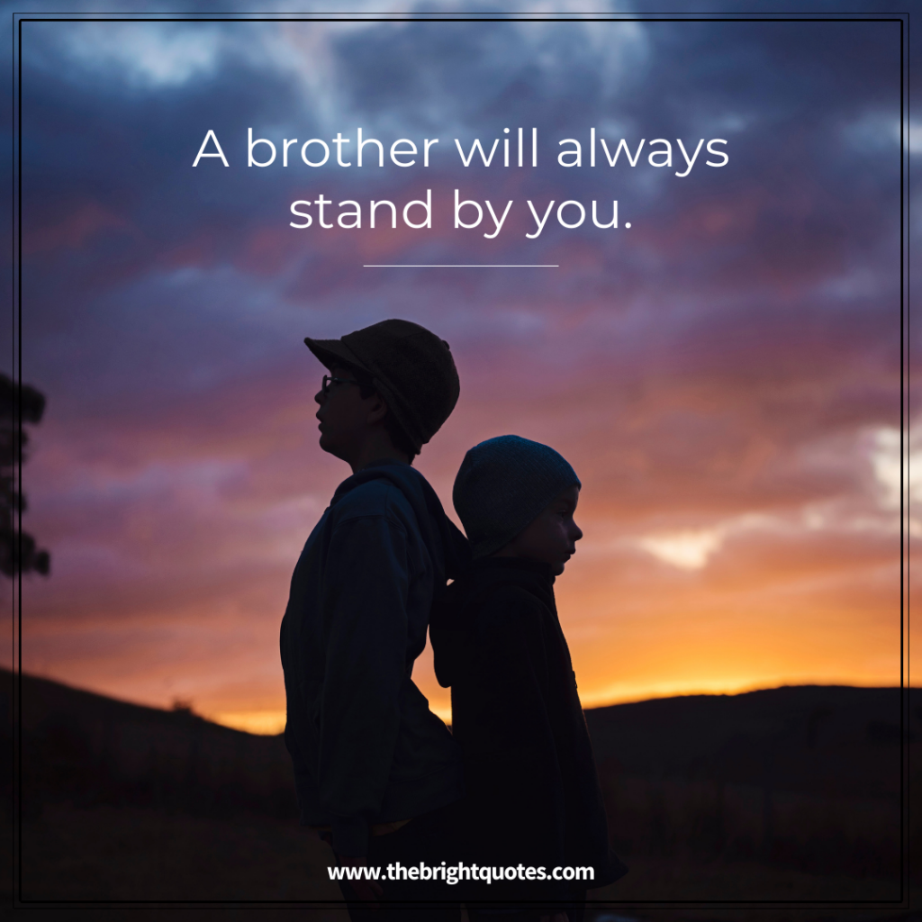 a brother will always stand by you.