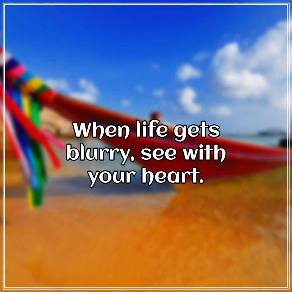 When life gets blurry, see with your heart.