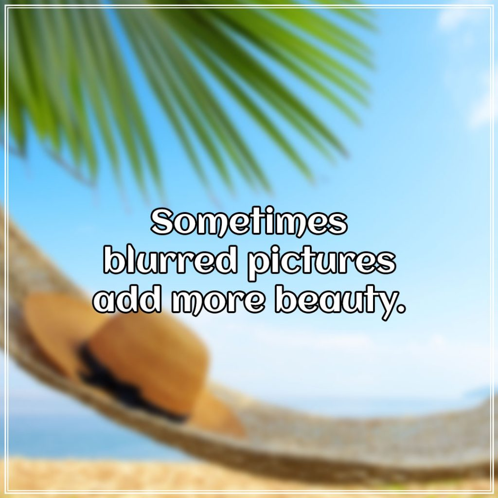 Sometimes blurred pictures add more beauty.