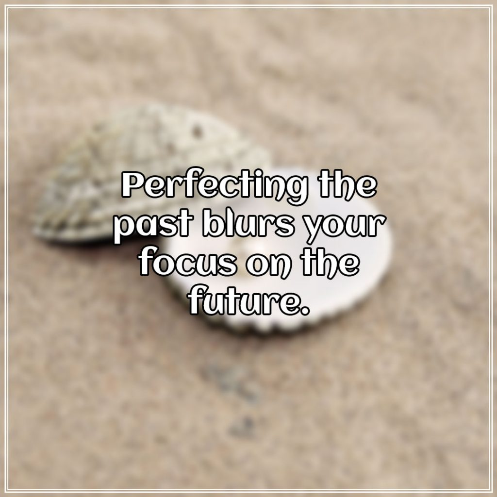 Perfecting the past blurs your focus on the future.