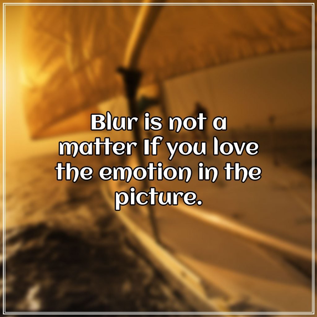 Blur is not a matter If you love the emotion in the picture.