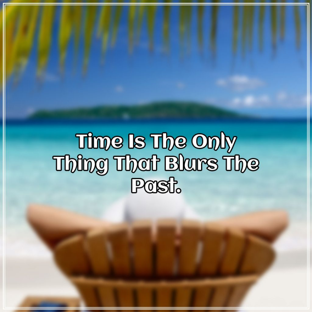Time Is The Only Thing That Blurs The Past.