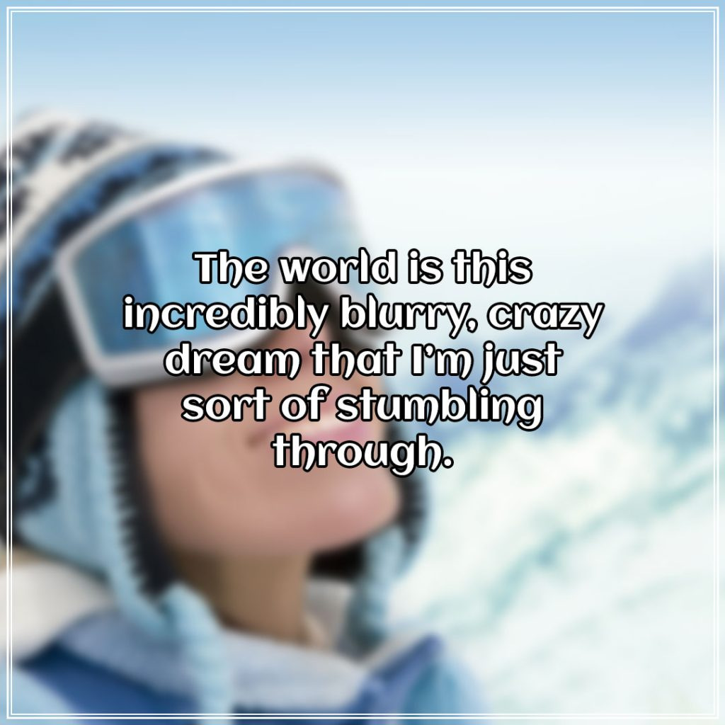 The world is this incredibly blurry, crazy dream that I'm just sort of stumbling through.